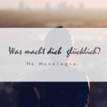 No Monologue ~ Was macht Dich glücklich?